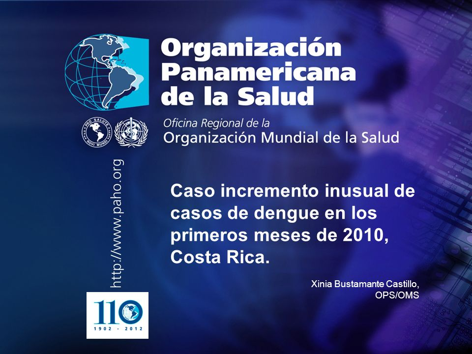 2004 Organización Panamericana de la Salud.... Caso incremento inusual de casos de dengue en los primeros meses de 2010, Costa Rica. Xinia Bustamante