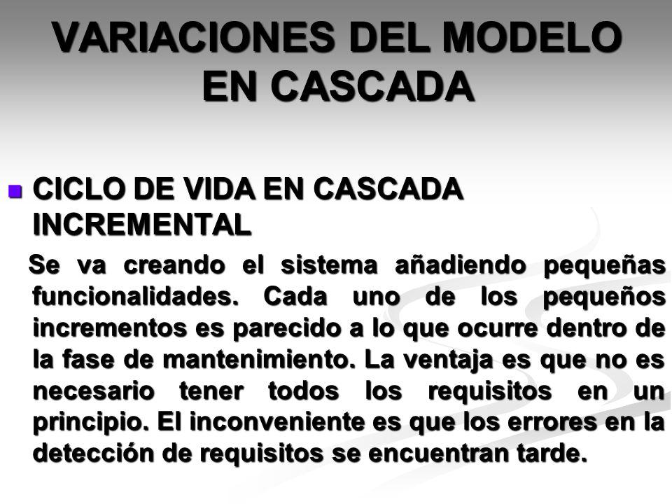 VARIACIONES DEL MODELO EN CASCADA CICLO DE VIDA EN CASCADA INCREMENTAL CICLO DE VIDA EN CASCADA INCREMENTAL Se va creando el sistema añadiendo pequeña