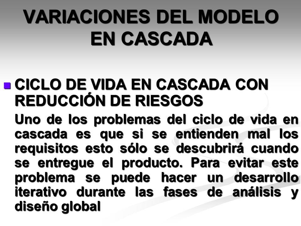 VARIACIONES DEL MODELO EN CASCADA CICLO DE VIDA EN CASCADA CON REDUCCIÓN DE RIESGOS CICLO DE VIDA EN CASCADA CON REDUCCIÓN DE RIESGOS Uno de los probl