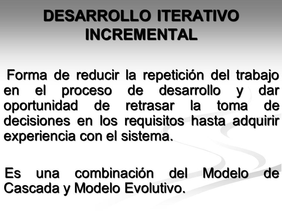 DESARROLLO ITERATIVO INCREMENTAL Forma de reducir la repetición del trabajo en el proceso de desarrollo y dar oportunidad de retrasar la toma de decis