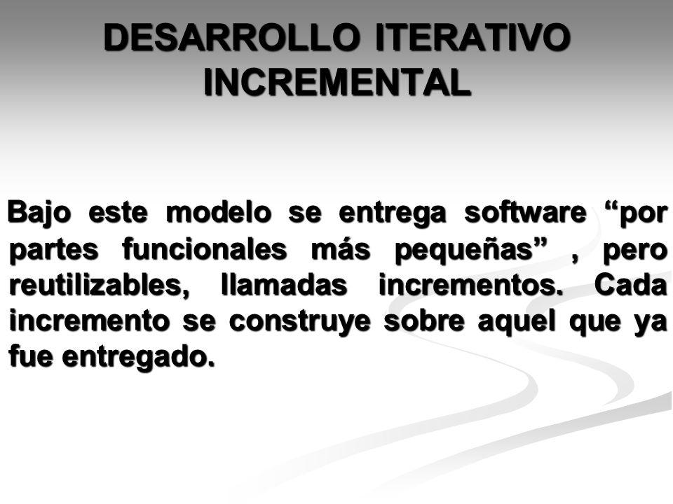 DESARROLLO ITERATIVO INCREMENTAL Bajo este modelo se entrega software por partes funcionales más pequeñas, pero reutilizables, llamadas incrementos. C