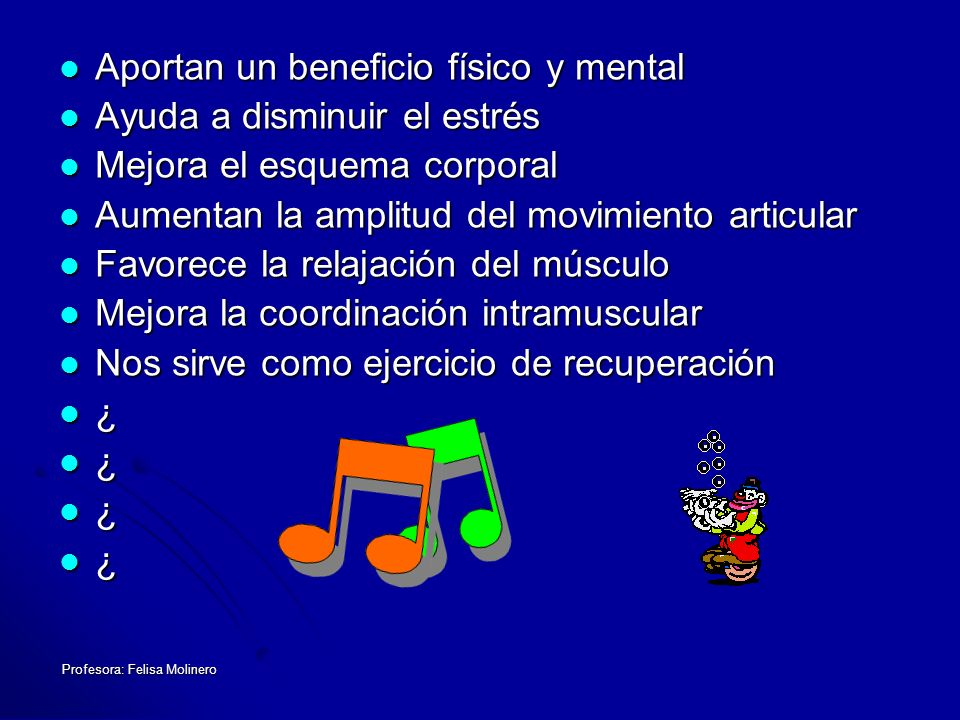 Profesora: Felisa Molinero Aportan un beneficio físico y mental Aportan un beneficio físico y mental Ayuda a disminuir el estrés Ayuda a disminuir el