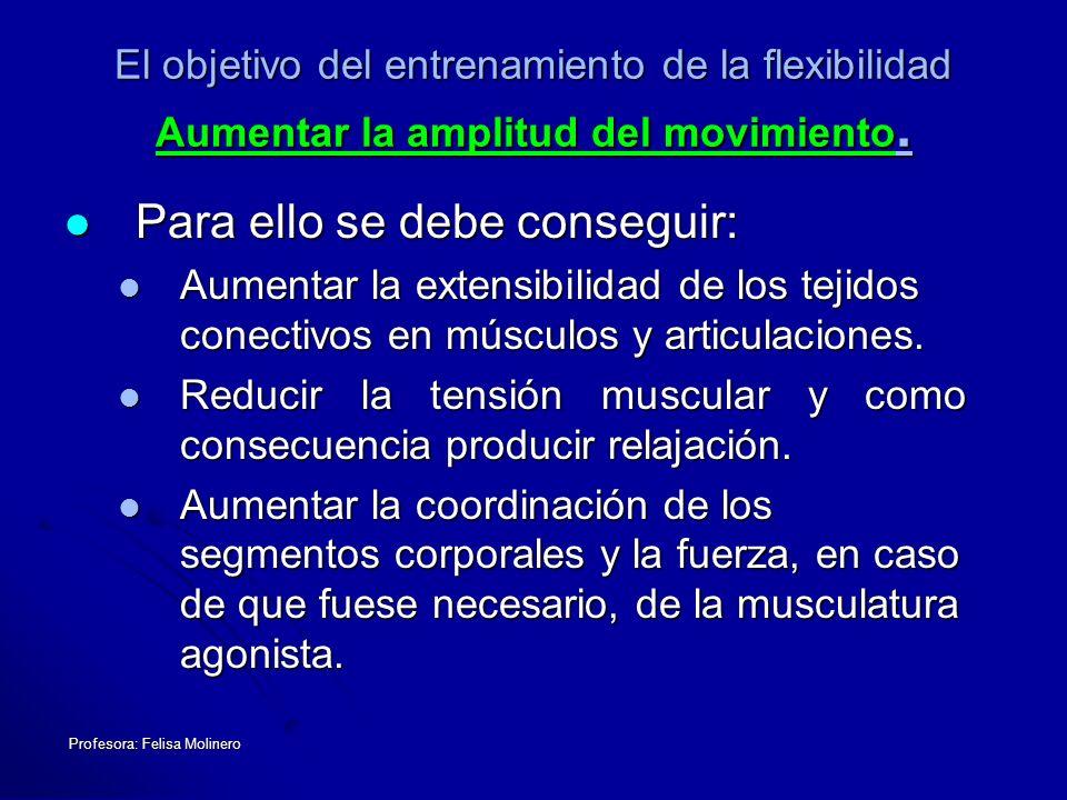 Profesora: Felisa Molinero El objetivo del entrenamiento de la flexibilidad Aumentar la amplitud del movimiento. Para ello se debe conseguir: Para ell