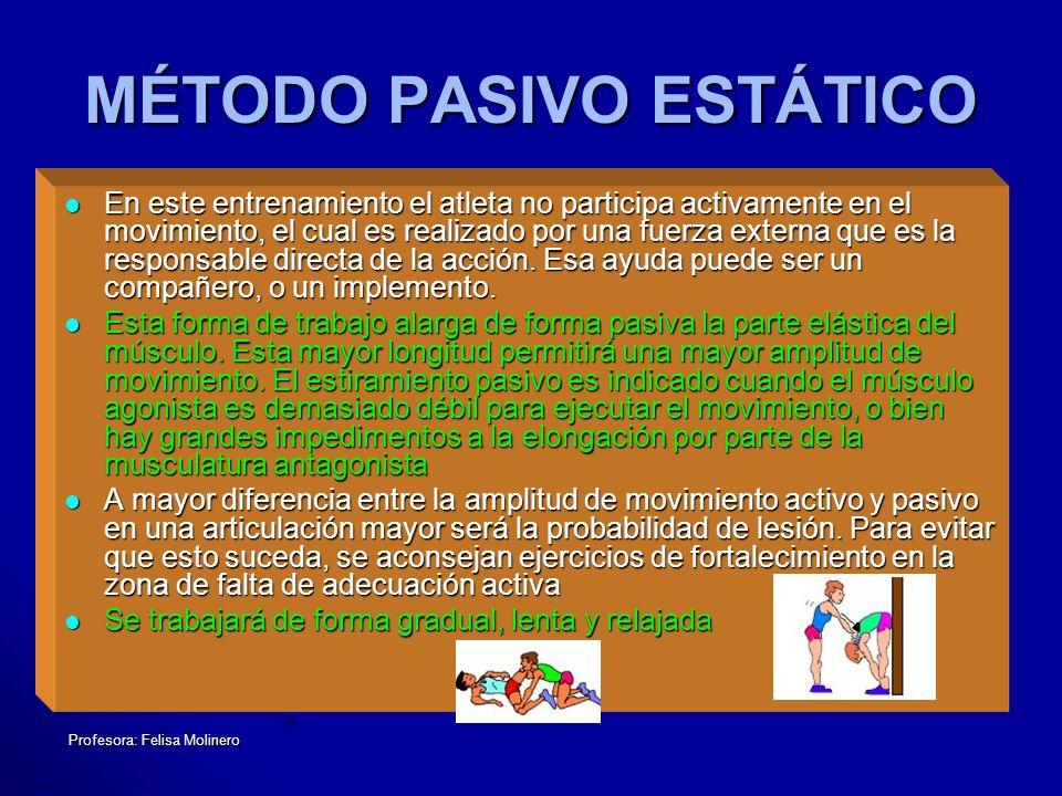 Profesora: Felisa Molinero MÉTODO PASIVO ESTÁTICO En este entrenamiento el atleta no participa activamente en el movimiento, el cual es realizado por