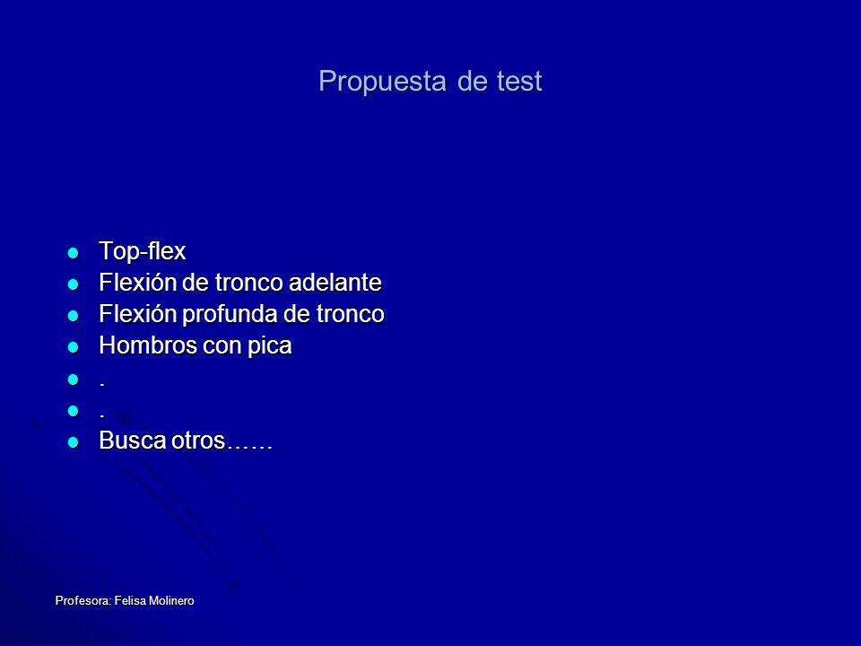 Profesora: Felisa Molinero Propuesta de test Top-flex Top-flex Flexión de tronco adelante Flexión de tronco adelante Flexión profunda de tronco Flexió