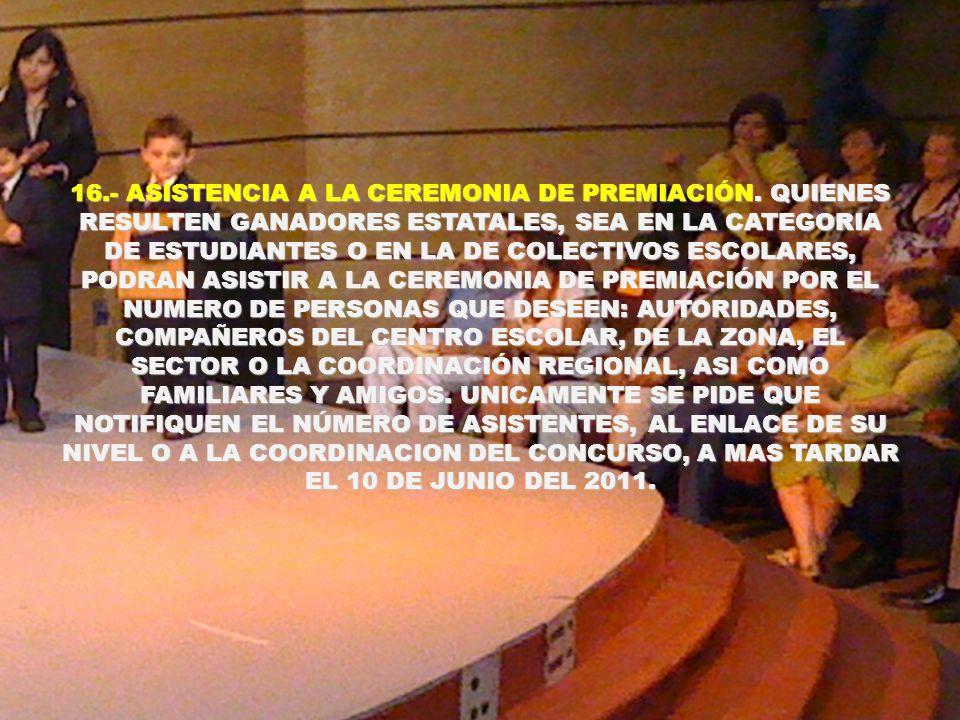 16.- ASISTENCIA A LA CEREMONIA DE PREMIACIÓN. QUIENES RESULTEN GANADORES ESTATALES, SEA EN LA CATEGORIA DE ESTUDIANTES O EN LA DE COLECTIVOS ESCOLARES