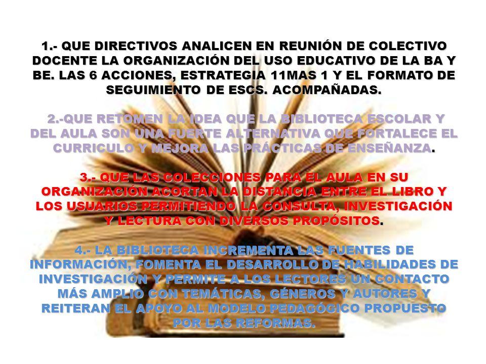 1.- QUE DIRECTIVOS ANALICEN EN REUNIÓN DE COLECTIVO DOCENTE LA ORGANIZACIÓN DEL USO EDUCATIVO DE LA BA Y BE. LAS 6 ACCIONES, ESTRATEGIA 11MAS 1 Y EL F