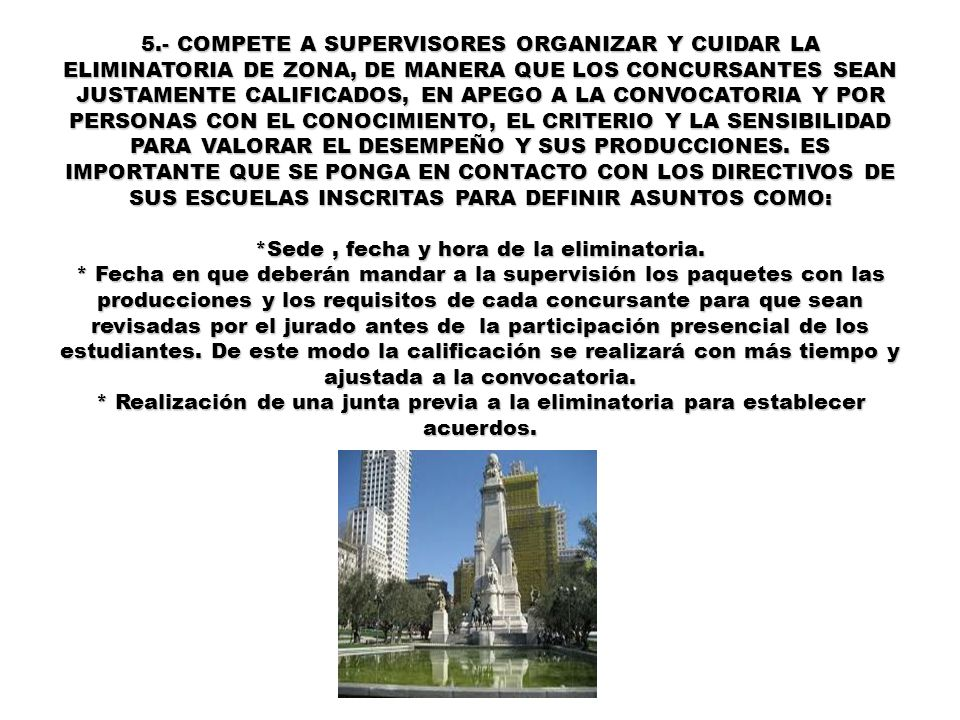 5.- COMPETE A SUPERVISORES ORGANIZAR Y CUIDAR LA ELIMINATORIA DE ZONA, DE MANERA QUE LOS CONCURSANTES SEAN JUSTAMENTE CALIFICADOS, EN APEGO A LA CONVO