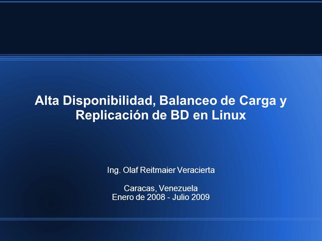 Alta Disponibilidad, Balanceo de Carga y Replicación de BD en Linux Ing. Olaf Reitmaier Veracierta Caracas, Venezuela Enero de 2008 - Julio 2009