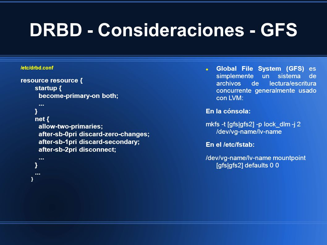DRBD - Consideraciones - GFS /etc/drbd.conf resource resource { startup { become-primary-on both;... } net { allow-two-primaries; after-sb-0pri discar