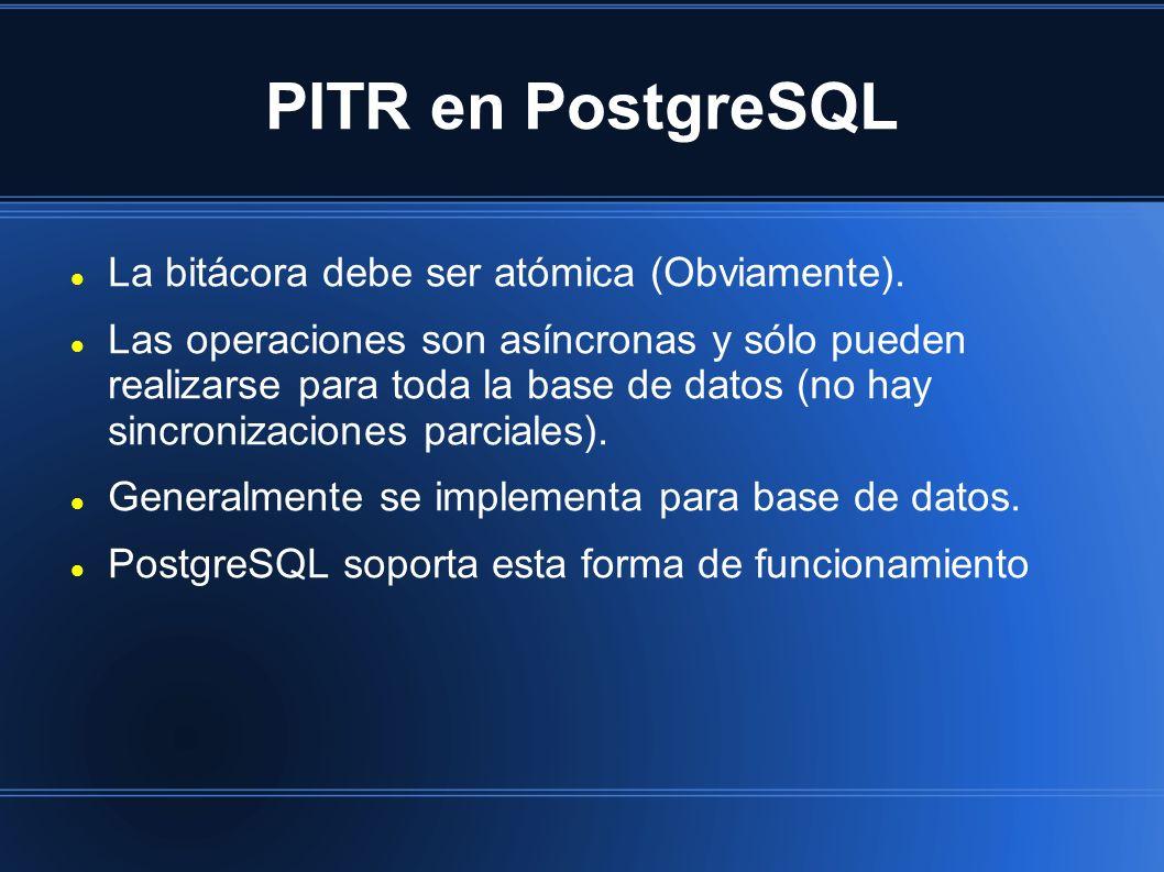 PITR en PostgreSQL La bitácora debe ser atómica (Obviamente). Las operaciones son asíncronas y sólo pueden realizarse para toda la base de datos (no h