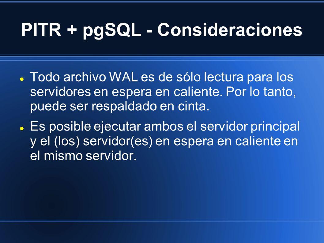 PITR + pgSQL - Consideraciones Todo archivo WAL es de sólo lectura para los servidores en espera en caliente. Por lo tanto, puede ser respaldado en ci