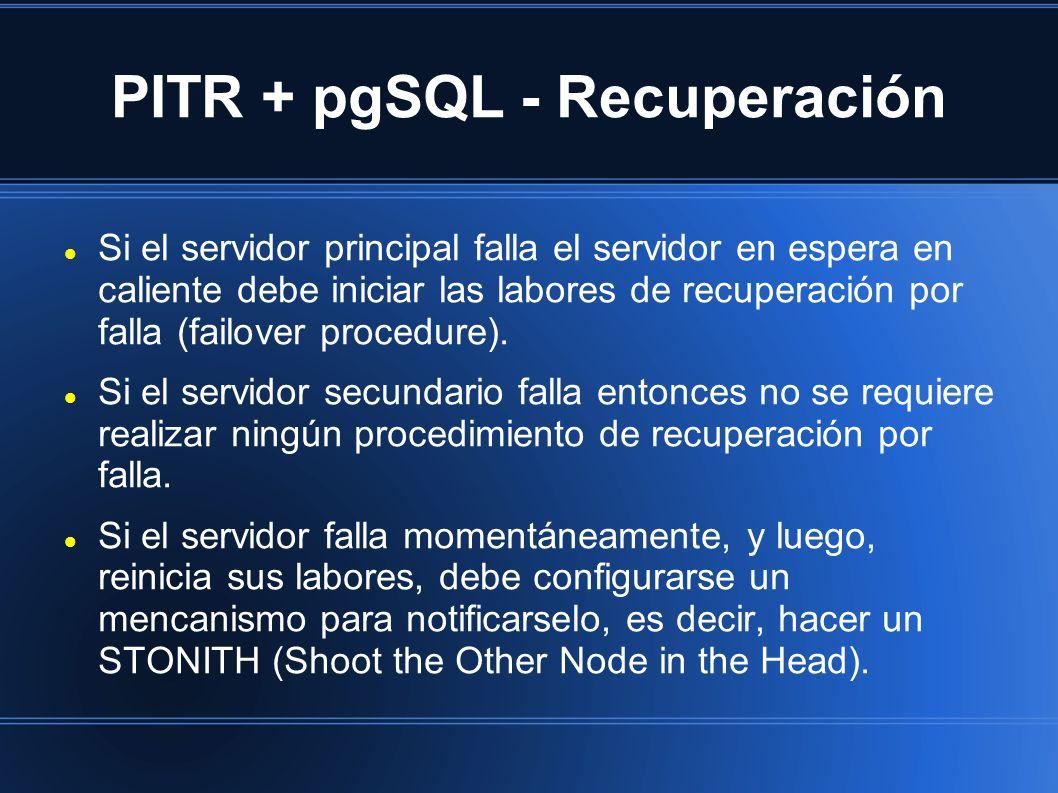 PITR + pgSQL - Recuperación Si el servidor principal falla el servidor en espera en caliente debe iniciar las labores de recuperación por falla (failover procedure).