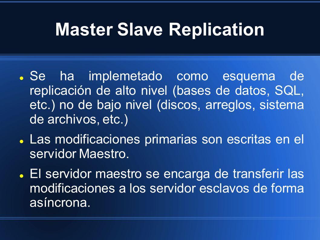 Master Slave Replication Se ha implemetado como esquema de replicación de alto nivel (bases de datos, SQL, etc.) no de bajo nivel (discos, arreglos, sistema de archivos, etc.) Las modificaciones primarias son escritas en el servidor Maestro.