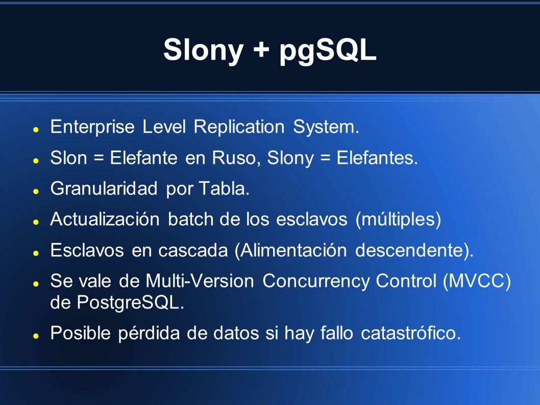 Slony + pgSQL Enterprise Level Replication System. Slon = Elefante en Ruso, Slony = Elefantes. Granularidad por Tabla. Actualización batch de los escl