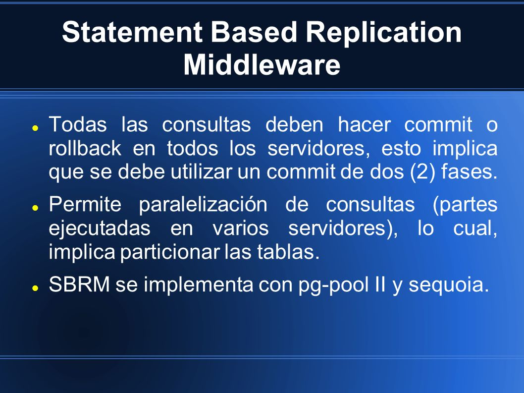 Statement Based Replication Middleware Todas las consultas deben hacer commit o rollback en todos los servidores, esto implica que se debe utilizar un commit de dos (2) fases.