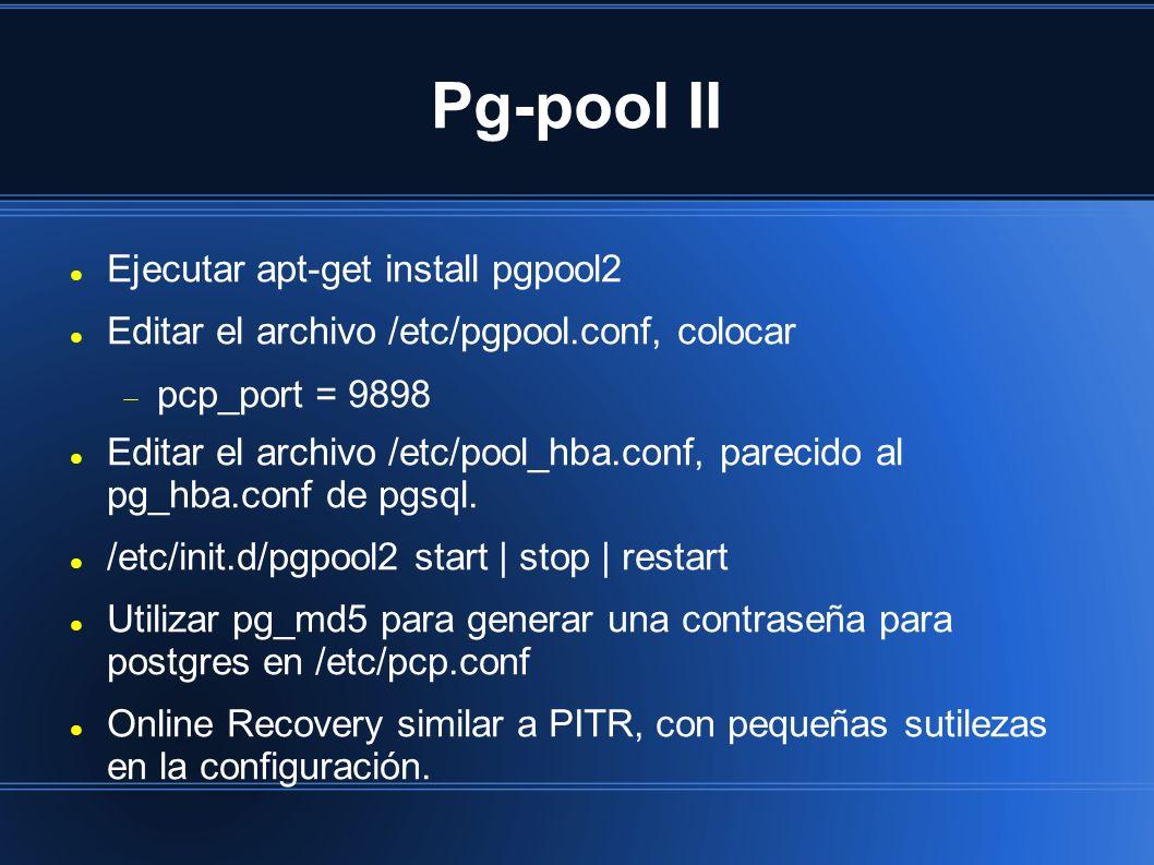 Pg-pool II Ejecutar apt-get install pgpool2 Editar el archivo /etc/pgpool.conf, colocar pcp_port = 9898 Editar el archivo /etc/pool_hba.conf, parecido al pg_hba.conf de pgsql.