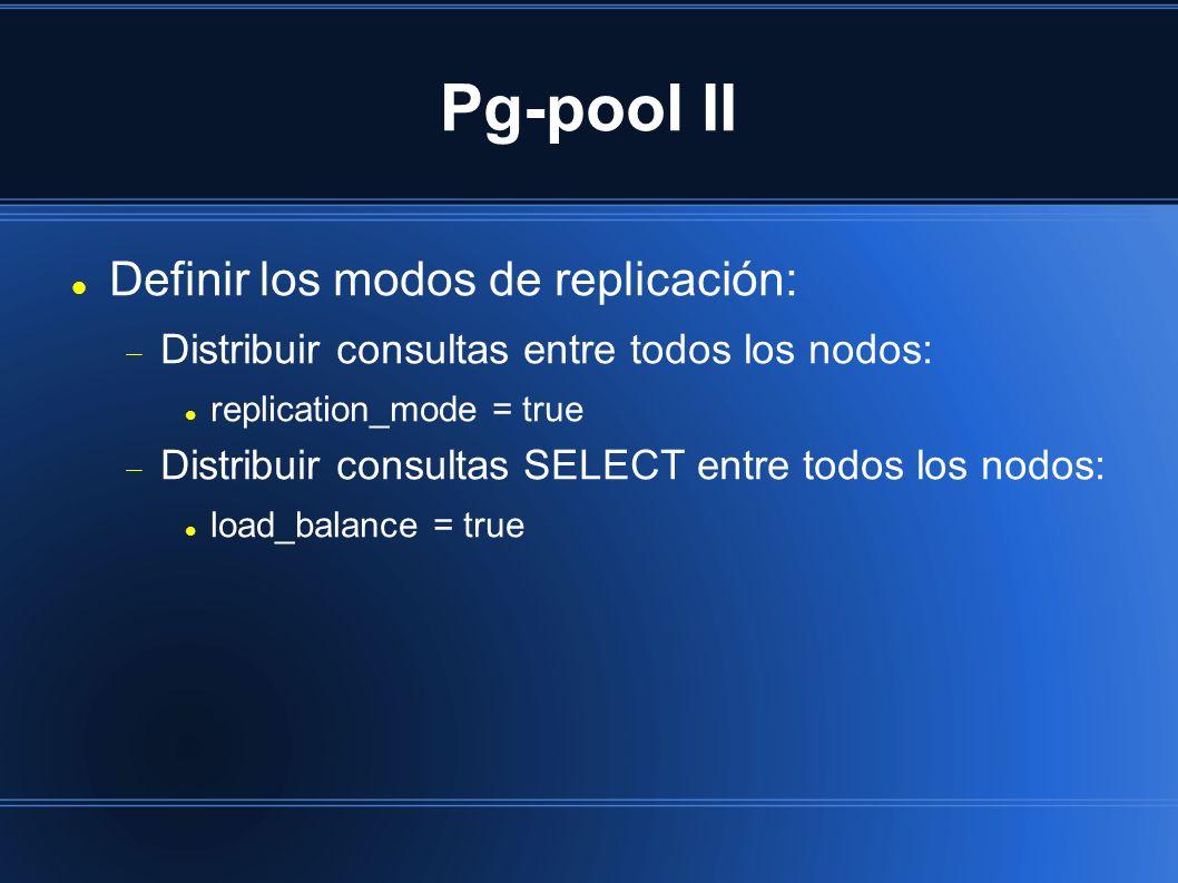 Pg-pool II Definir los modos de replicación: Distribuir consultas entre todos los nodos: replication_mode = true Distribuir consultas SELECT entre todos los nodos: load_balance = true