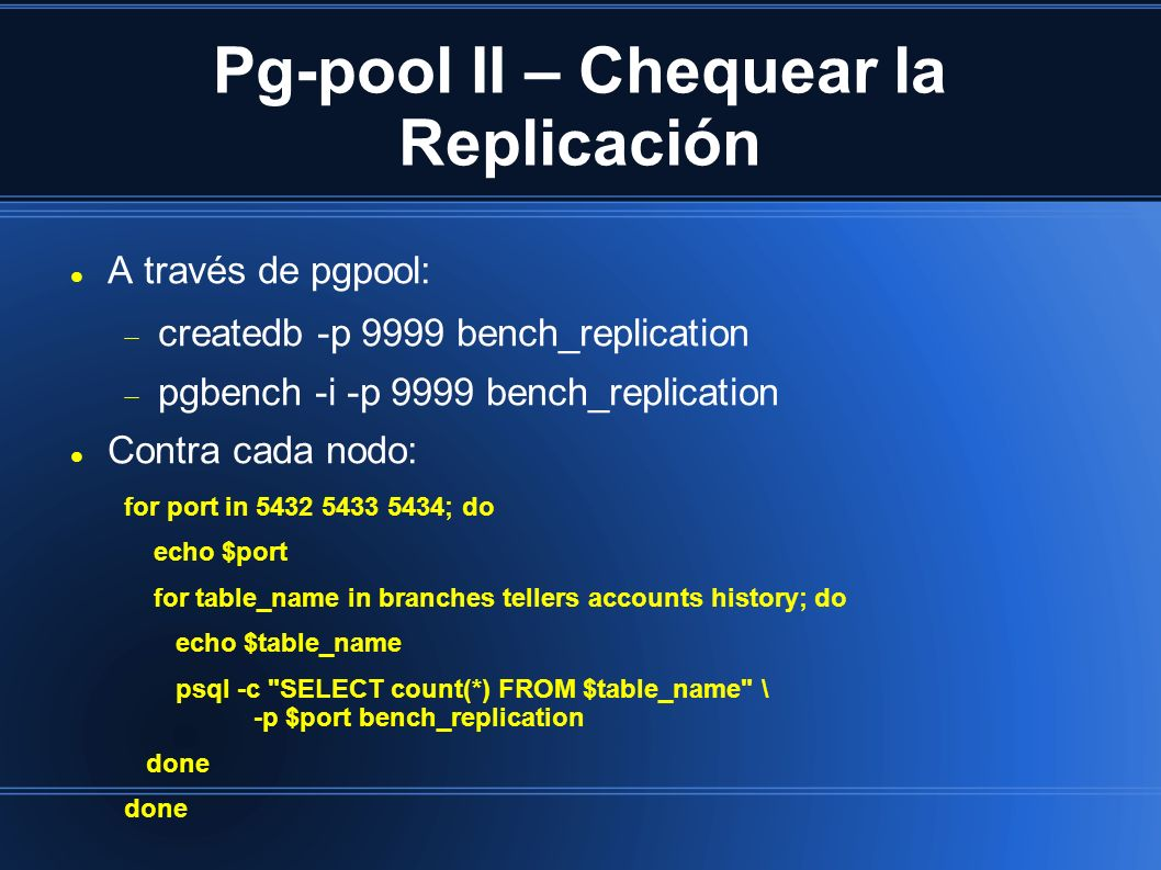 Pg-pool II – Chequear la Replicación A través de pgpool: createdb -p 9999 bench_replication pgbench -i -p 9999 bench_replication Contra cada nodo: for port in ; do echo $port for table_name in branches tellers accounts history; do echo $table_name psql -c SELECT count(*) FROM $table_name \ -p $port bench_replication done