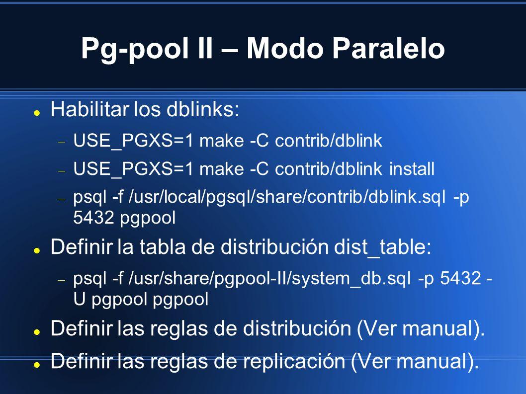 Pg-pool II – Modo Paralelo Habilitar los dblinks: USE_PGXS=1 make -C contrib/dblink USE_PGXS=1 make -C contrib/dblink install psql -f /usr/local/pgsql/share/contrib/dblink.sql -p 5432 pgpool Definir la tabla de distribución dist_table: psql -f /usr/share/pgpool-II/system_db.sql -p 5432 - U pgpool pgpool Definir las reglas de distribución (Ver manual).