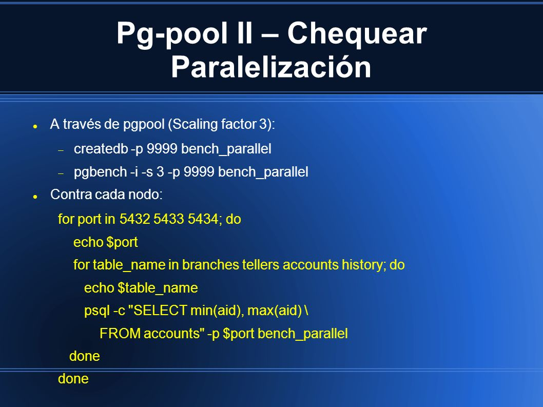 Pg-pool II – Chequear Paralelización A través de pgpool (Scaling factor 3): createdb -p 9999 bench_parallel pgbench -i -s 3 -p 9999 bench_parallel Contra cada nodo: for port in ; do echo $port for table_name in branches tellers accounts history; do echo $table_name psql -c SELECT min(aid), max(aid) \ FROM accounts -p $port bench_parallel done