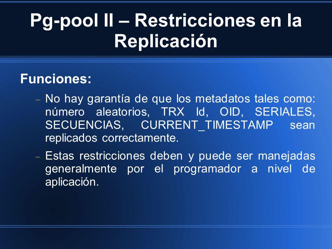Pg-pool II – Restricciones en la Replicación Funciones: No hay garantía de que los metadatos tales como: número aleatorios, TRX Id, OID, SERIALES, SECUENCIAS, CURRENT_TIMESTAMP sean replicados correctamente.