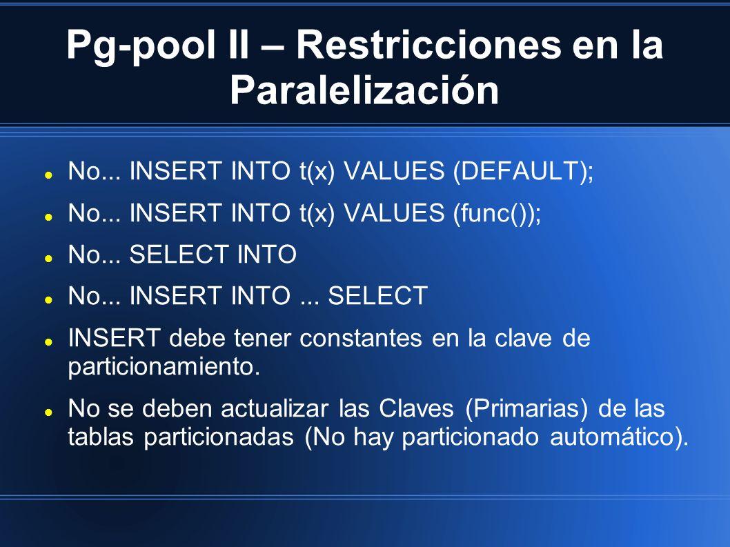 Pg-pool II – Restricciones en la Paralelización No... INSERT INTO t(x) VALUES (DEFAULT); No... INSERT INTO t(x) VALUES (func()); No... SELECT INTO No.