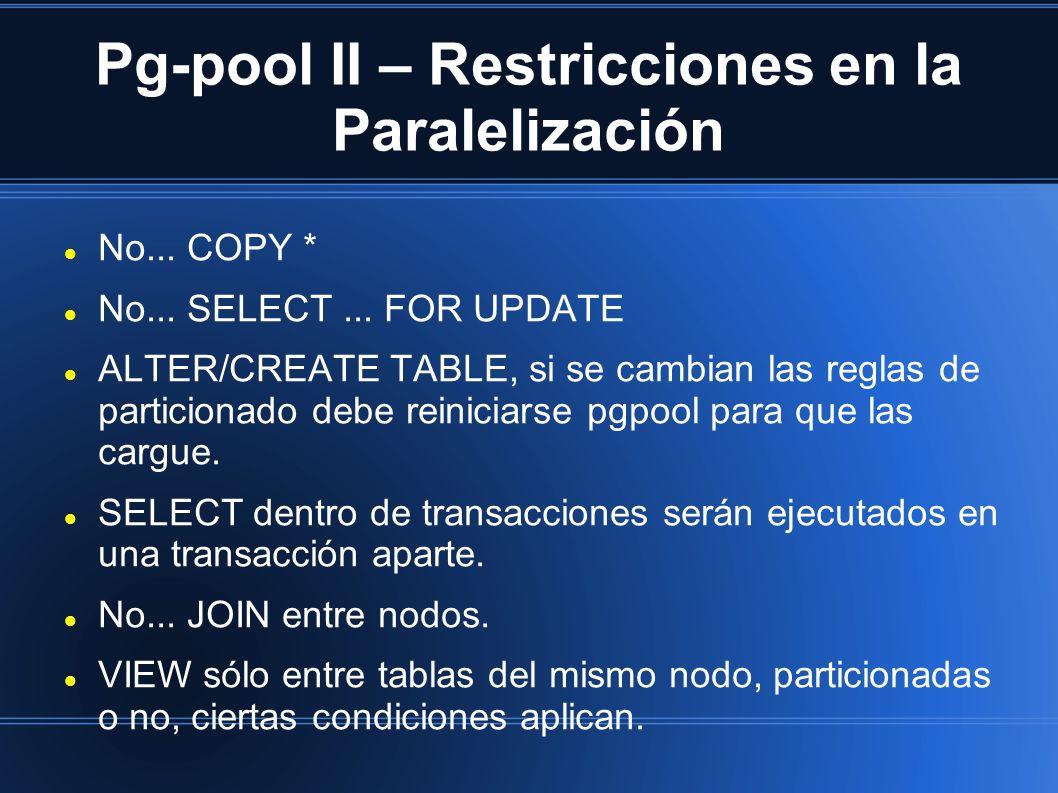 Pg-pool II – Restricciones en la Paralelización No... COPY * No... SELECT... FOR UPDATE ALTER/CREATE TABLE, si se cambian las reglas de particionado d
