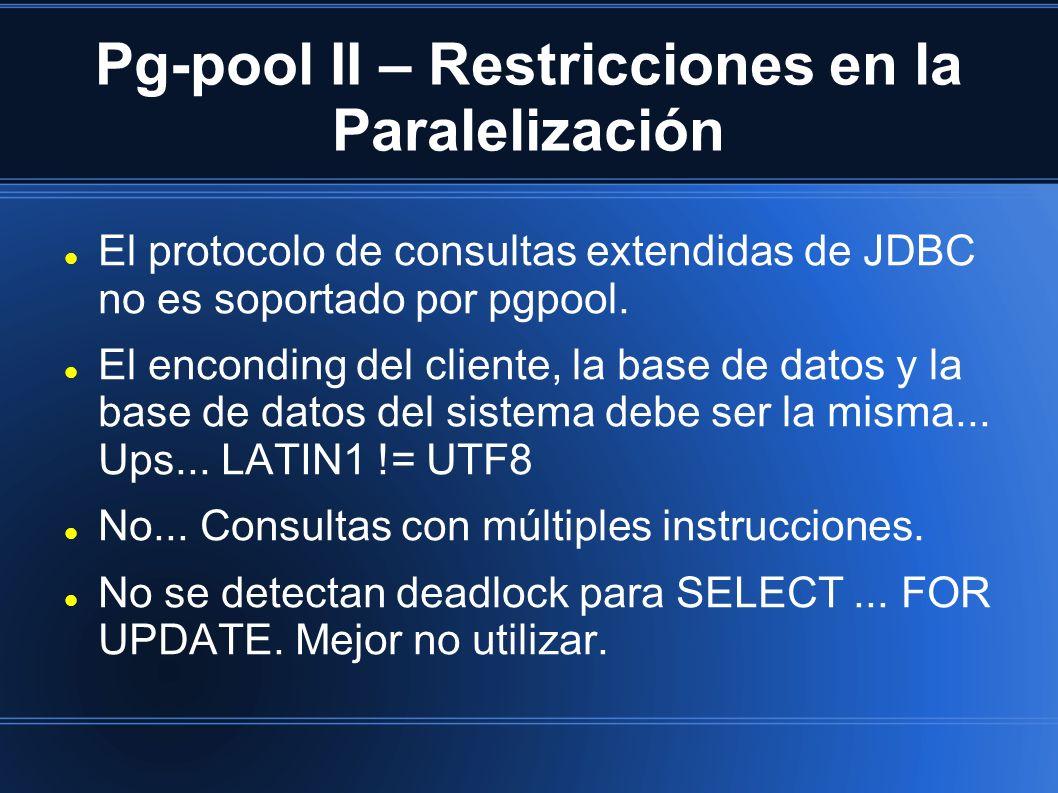 Pg-pool II – Restricciones en la Paralelización El protocolo de consultas extendidas de JDBC no es soportado por pgpool. El enconding del cliente, la