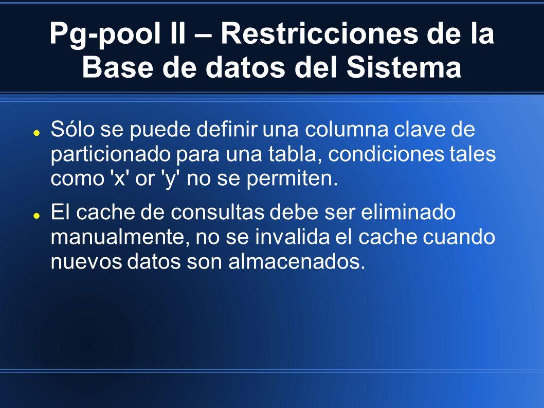 Pg-pool II – Restricciones de la Base de datos del Sistema Sólo se puede definir una columna clave de particionado para una tabla, condiciones tales como x or y no se permiten.
