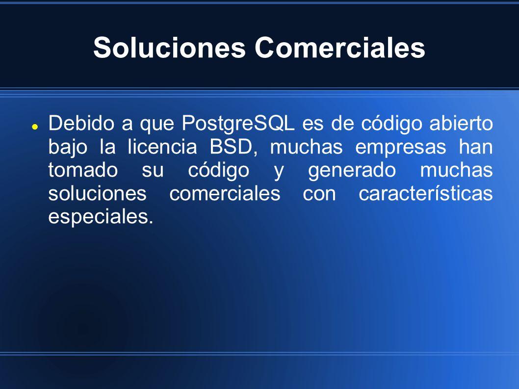 Soluciones Comerciales Debido a que PostgreSQL es de código abierto bajo la licencia BSD, muchas empresas han tomado su código y generado muchas soluciones comerciales con características especiales.