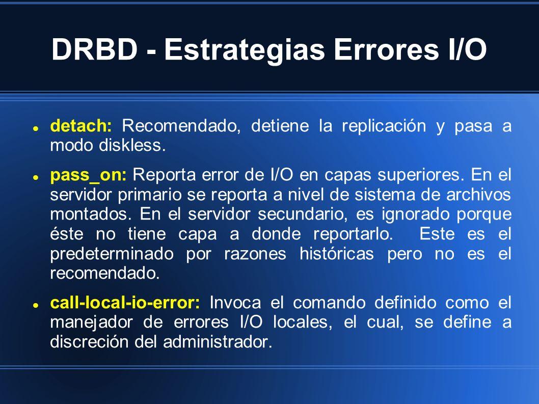 DRBD - Estrategias Errores I/O detach: Recomendado, detiene la replicación y pasa a modo diskless. pass_on: Reporta error de I/O en capas superiores.