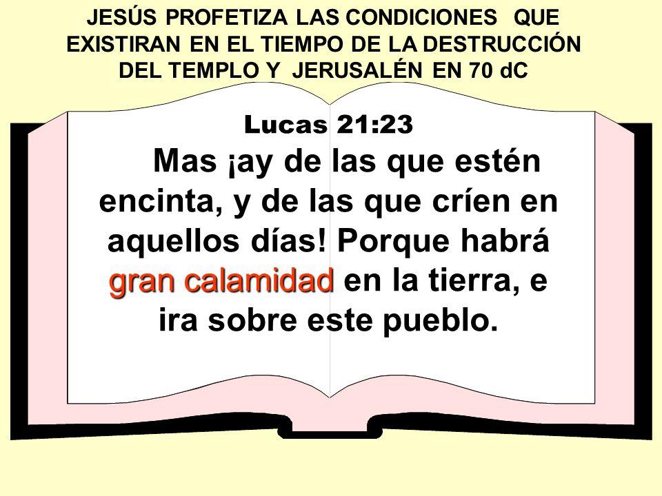 JESÚS PROFETIZA LAS CONDICIONES QUE EXISTIRAN EN EL TIEMPO DE LA DESTRUCCIÓN DEL TEMPLO Y JERUSALÉN EN 70 dC Lucas 21:23 gran calamidad Mas ¡ay de las