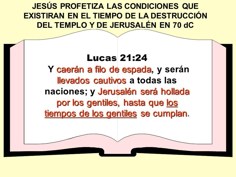 JESÚS PROFETIZA LAS CONDICIONES QUE EXISTIRAN EN EL TIEMPO DE LA DESTRUCCIÓN DEL TEMPLO Y DE JERUSALÉN EN 70 dC Lucas 21:24 caerán a filo de espada ll