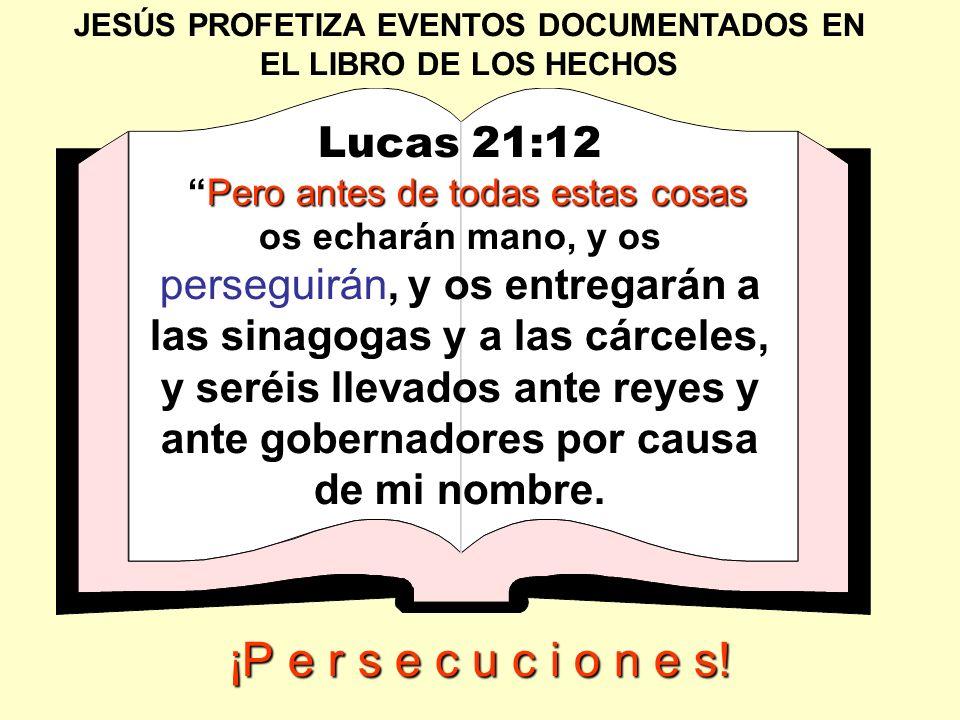 JESÚS PROFETIZA EVENTOS DOCUMENTADOS EN EL LIBRO DE LOS HECHOS Lucas 21:12 Pero antes de todas estas cosasPero antes de todas estas cosas os echarán m