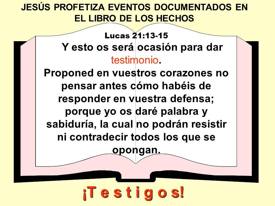 JESÚS PROFETIZA EVENTOS DOCUMENTADOS EN EL LIBRO DE LOS HECHOS Lucas 21:13-15 Y esto os será ocasión para dar testimonio. Proponed en vuestros corazon