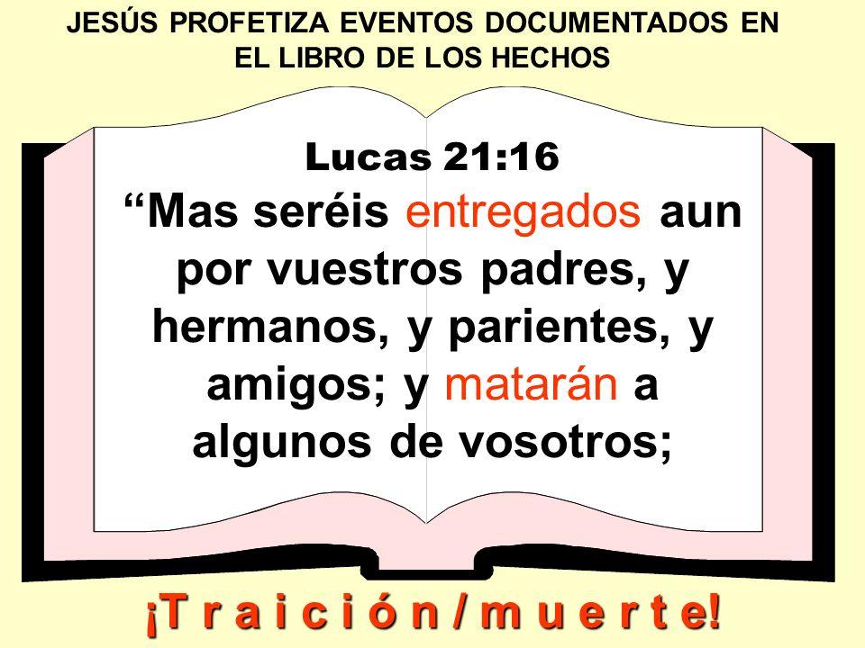JESÚS PROFETIZA EVENTOS DOCUMENTADOS EN EL LIBRO DE LOS HECHOS Lucas 21:16 Mas seréis entregados aun por vuestros padres, y hermanos, y parientes, y a