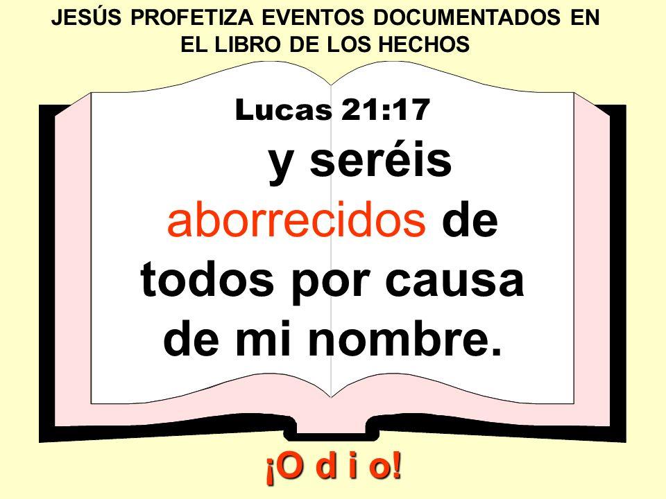 JESÚS PROFETIZA EVENTOS DOCUMENTADOS EN EL LIBRO DE LOS HECHOS Lucas 21:17 y seréis aborrecidos de todos por causa de mi nombre. ¡O d i o!