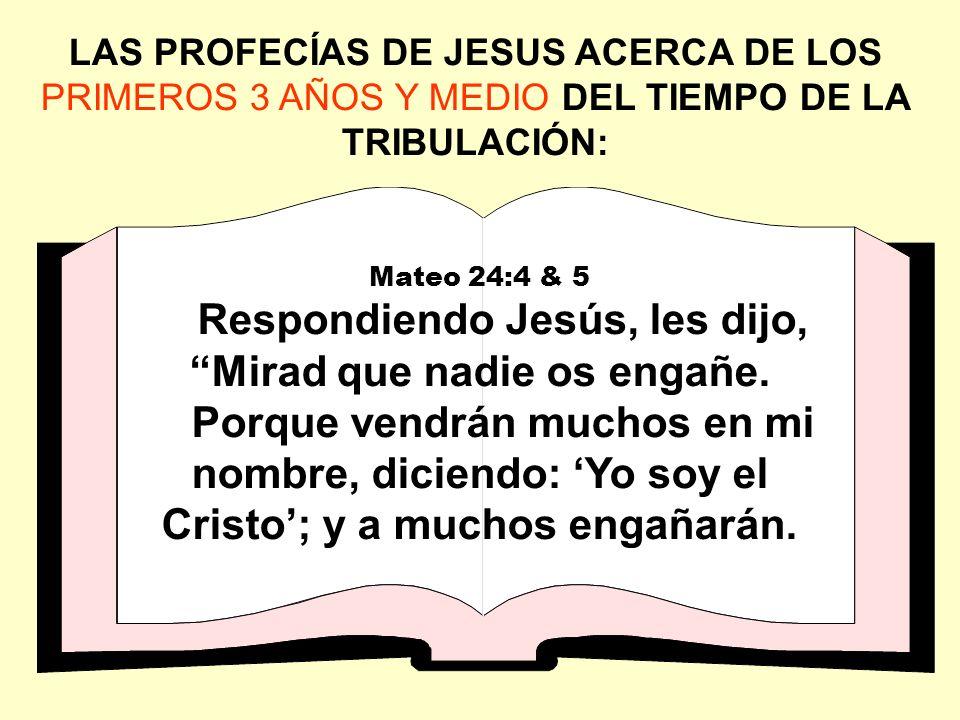 LAS PROFECÍAS DE JESUS ACERCA DE LOS PRIMEROS 3 AÑOS Y MEDIO DEL TIEMPO DE LA TRIBULACIÓN: Mateo 24:4 & 5 Respondiendo Jesús, les dijo, Mirad que nadi