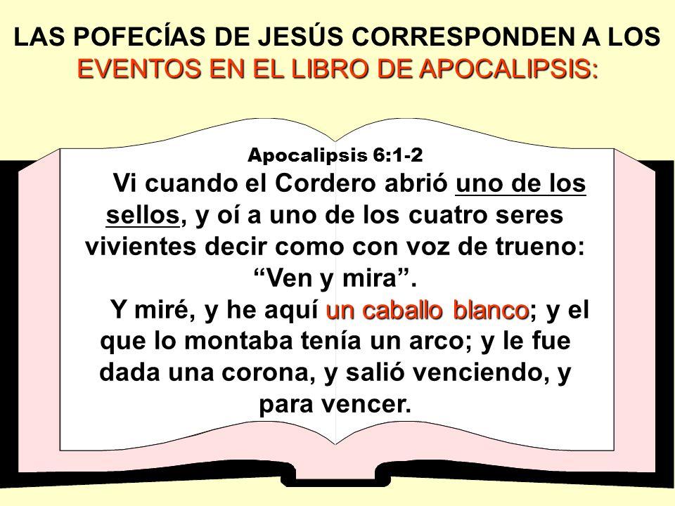 EVENTOS EN EL LIBRO DE APOCALIPSIS: LAS POFECÍAS DE JESÚS CORRESPONDEN A LOS EVENTOS EN EL LIBRO DE APOCALIPSIS: Apocalipsis 6:1-2 Vi cuando el Corder