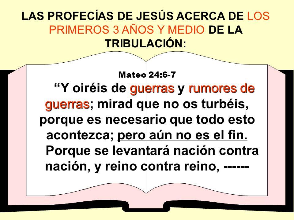LAS PROFECÍAS DE JESÚS ACERCA DE LOS PRIMEROS 3 AÑOS Y MEDIO DE LA TRIBULACIÓN: Mateo 24:6-7 guerrasrumores de guerras Y oiréis de guerras y rumores d