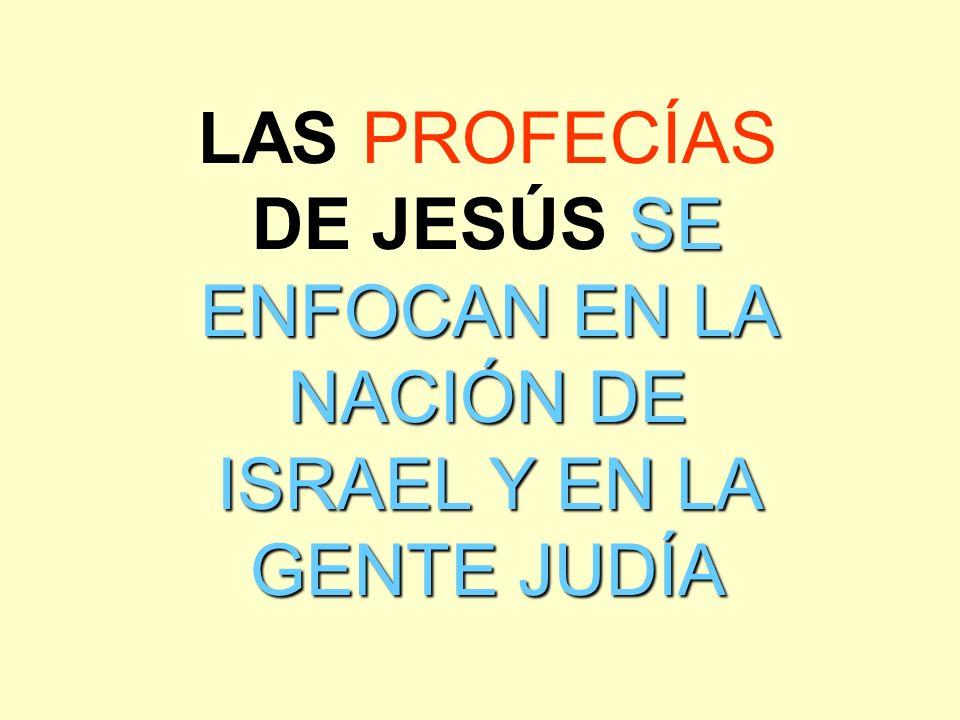 SE ENFOCAN EN LA NACIÓN DE ISRAEL Y EN LA GENTE JUDÍA LAS PROFECÍAS DE JESÚS SE ENFOCAN EN LA NACIÓN DE ISRAEL Y EN LA GENTE JUDÍA