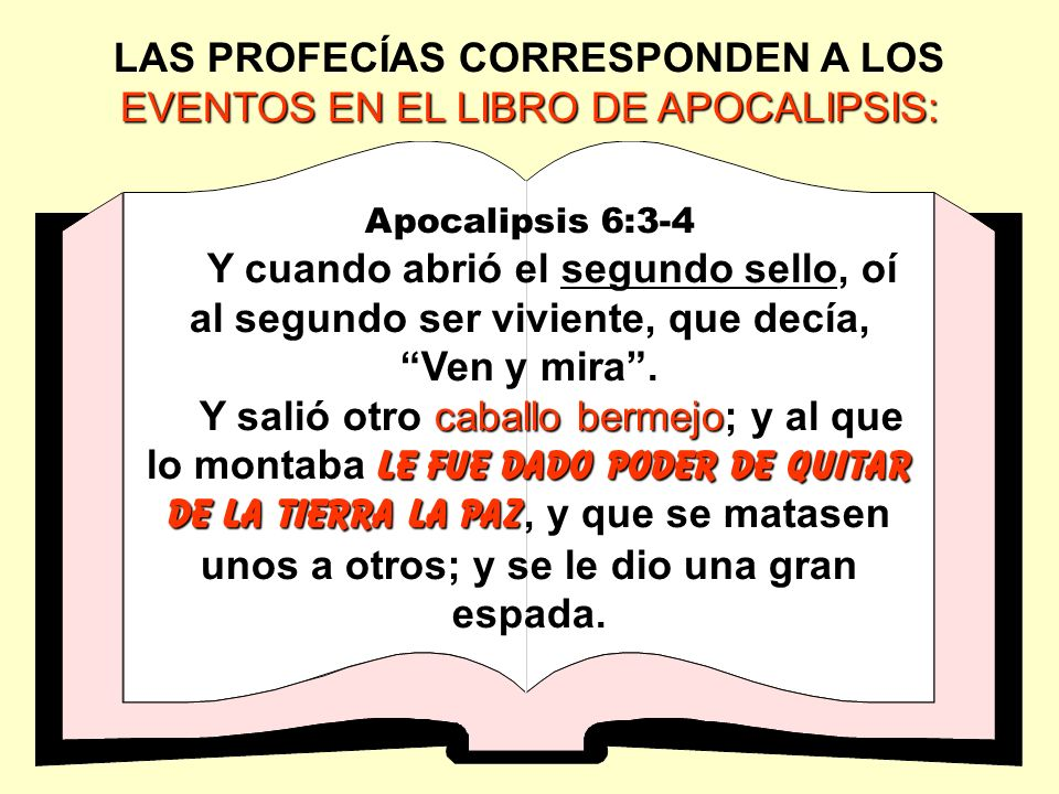 EVENTOS EN EL LIBRO DE APOCALIPSIS: LAS PROFECÍAS CORRESPONDEN A LOS EVENTOS EN EL LIBRO DE APOCALIPSIS: Apocalipsis 6:3-4 Y cuando abrió el segundo s