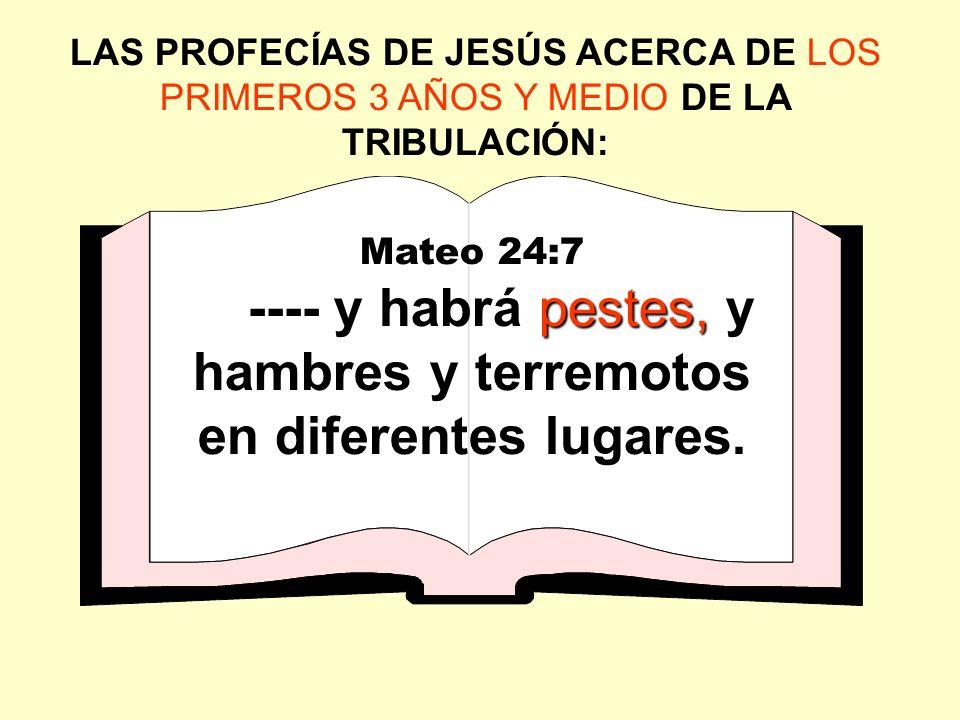 LAS PROFECÍAS DE JESÚS ACERCA DE LOS PRIMEROS 3 AÑOS Y MEDIO DE LA TRIBULACIÓN: Mateo 24:7 pestes, ---- y habrá pestes, y hambres y terremotos en dife