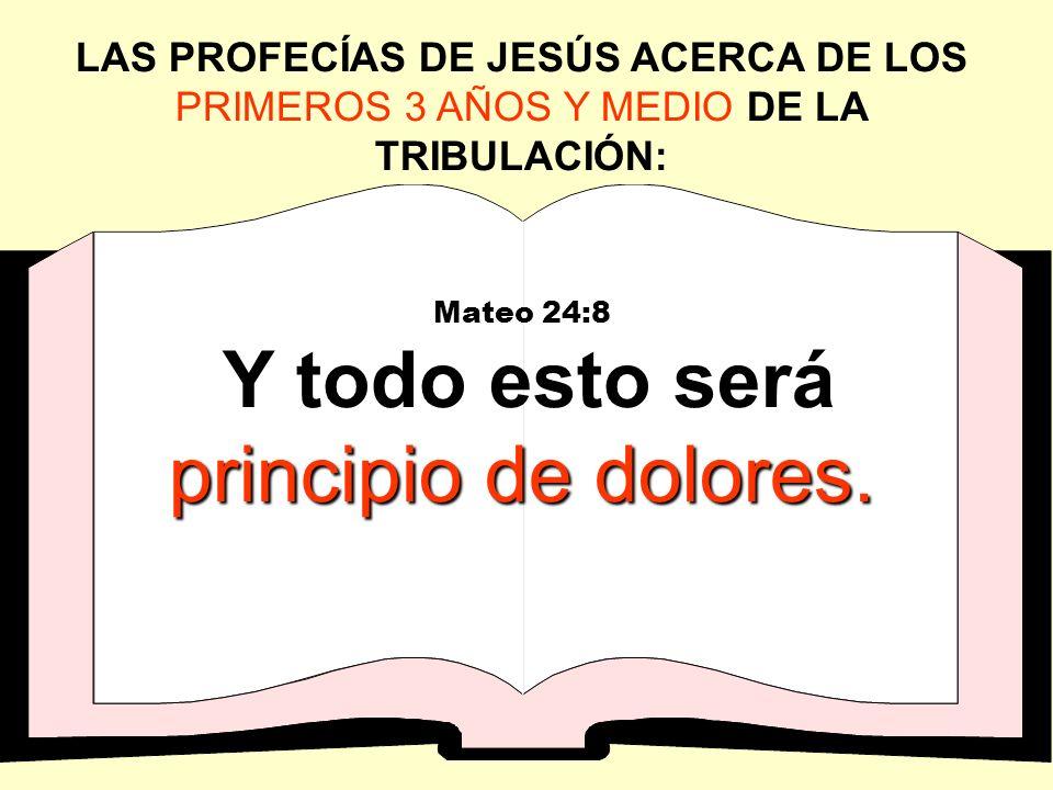 LAS PROFECÍAS DE JESÚS ACERCA DE LOS PRIMEROS 3 AÑOS Y MEDIO DE LA TRIBULACIÓN: Mateo 24:8 principio de dolores. Y todo esto será principio de dolores