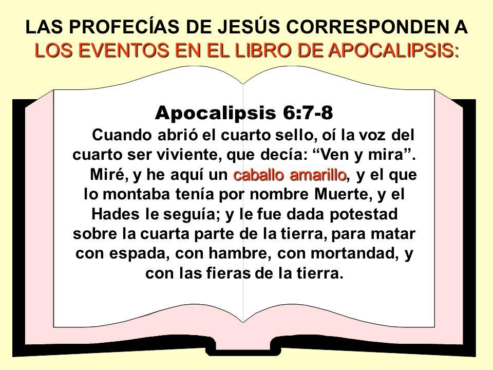 LOS EVENTOS EN EL LIBRO DE APOCALIPSIS: LAS PROFECÍAS DE JESÚS CORRESPONDEN A LOS EVENTOS EN EL LIBRO DE APOCALIPSIS: Apocalipsis 6:7-8 Cuando abrió e
