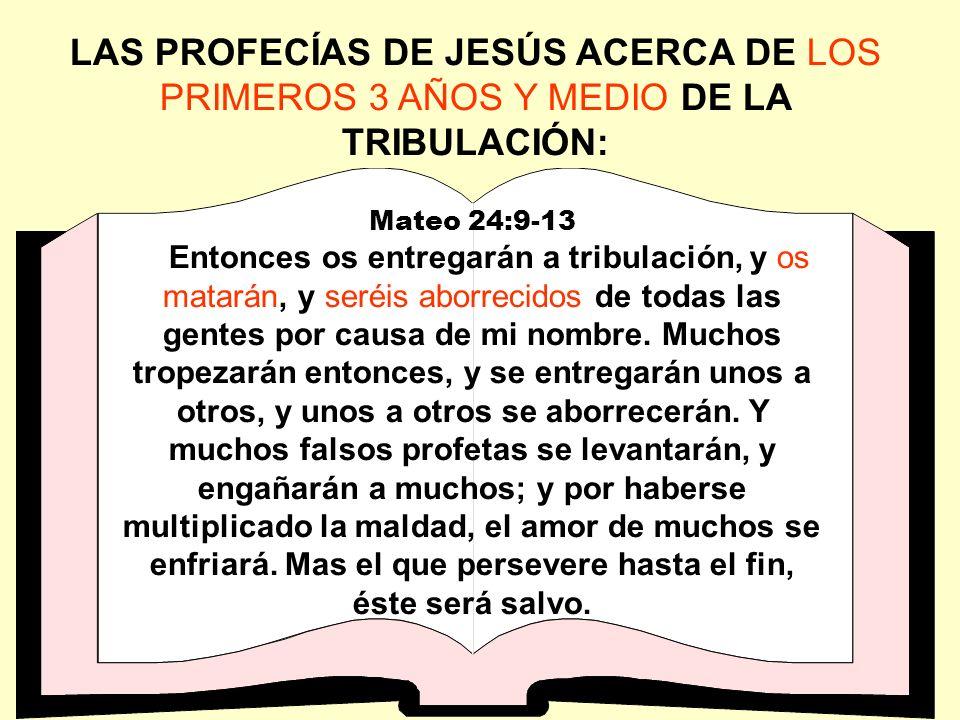 LAS PROFECÍAS DE JESÚS ACERCA DE LOS PRIMEROS 3 AÑOS Y MEDIO DE LA TRIBULACIÓN: Mateo 24:9-13 Entonces os entregarán a tribulación, y os matarán, y se