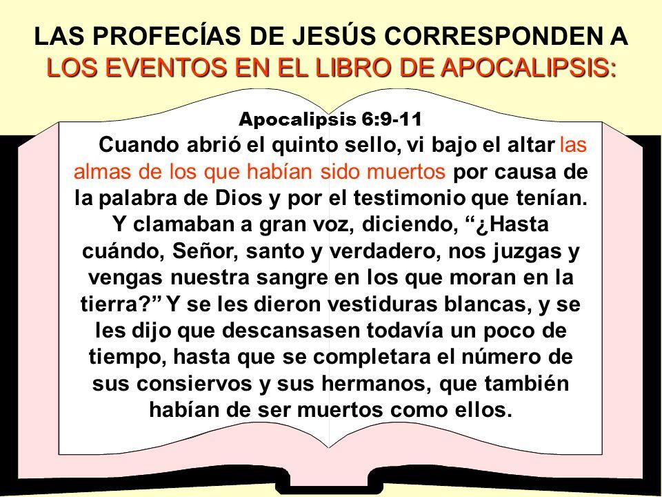 LOS EVENTOS EN EL LIBRO DE APOCALIPSIS: LAS PROFECÍAS DE JESÚS CORRESPONDEN A LOS EVENTOS EN EL LIBRO DE APOCALIPSIS: Apocalipsis 6:9-11 Cuando abrió