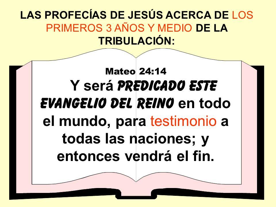 LAS PROFECÍAS DE JESÚS ACERCA DE LOS PRIMEROS 3 AÑOS Y MEDIO DE LA TRIBULACIÓN: Mateo 24:14 Y será predicado este evangelio del reino en todo el mundo