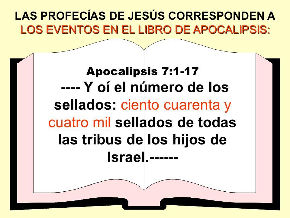 LOS EVENTOS EN EL LIBRO DE APOCALIPSIS: LAS PROFECÍAS DE JESÚS CORRESPONDEN A LOS EVENTOS EN EL LIBRO DE APOCALIPSIS: Apocalipsis 7:1-17 ---- Y oí el